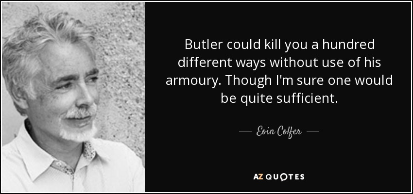 Butler could kill you a hundred different ways without use of his armoury. Though I'm sure one would be quite sufficient. - Eoin Colfer