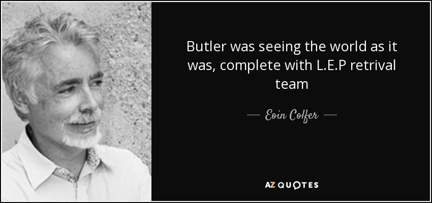 Butler was seeing the world as it was, complete with L.E.P retrival team - Eoin Colfer