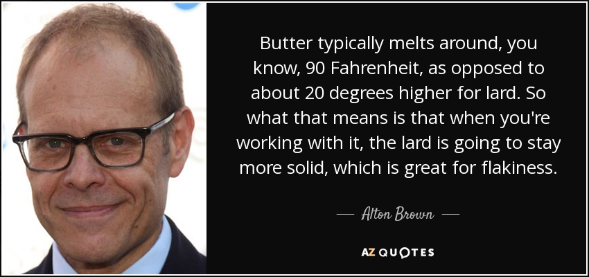Butter typically melts around, you know, 90 Fahrenheit, as opposed to about 20 degrees higher for lard. So what that means is that when you're working with it, the lard is going to stay more solid, which is great for flakiness. - Alton Brown