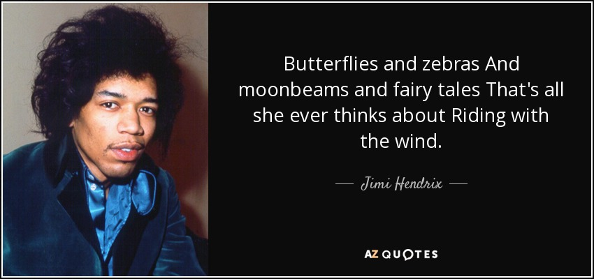 Butterflies and zebras And moonbeams and fairy tales That's all she ever thinks about Riding with the wind. - Jimi Hendrix