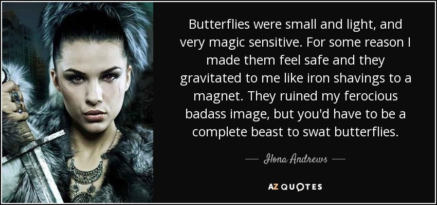 Butterflies were small and light, and very magic sensitive. For some reason I made them feel safe and they gravitated to me like iron shavings to a magnet. They ruined my ferocious badass image, but you'd have to be a complete beast to swat butterflies. - Ilona Andrews