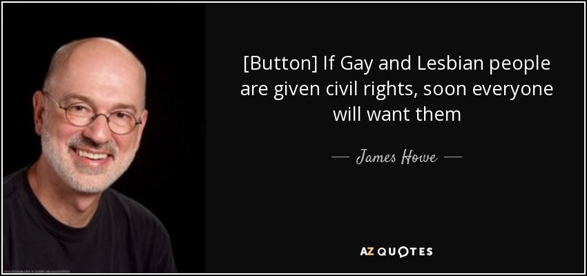 [Button] If Gay and Lesbian people are given civil rights, soon everyone will want them - James Howe
