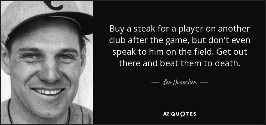Buy a steak for a player on another club after the game, but don't even speak to him on the field. Get out there and beat them to death. - Leo Durocher