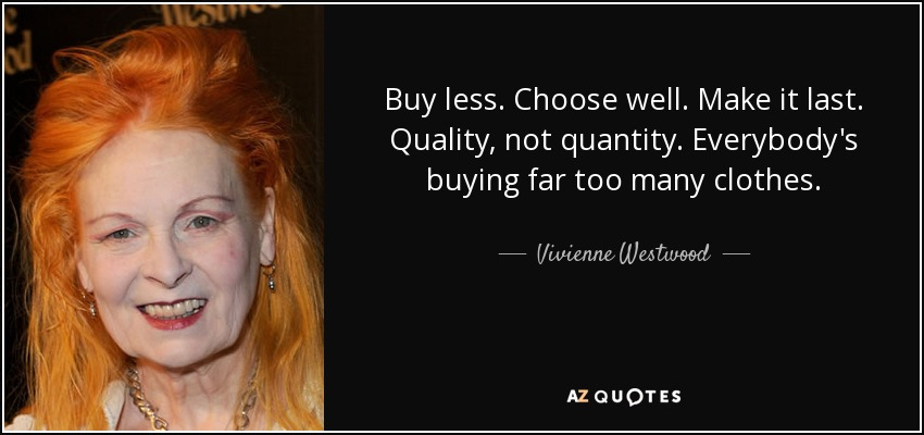 Buy less. Choose well. Make it last. Quality, not quantity. Everybody's buying far too many clothes. - Vivienne Westwood
