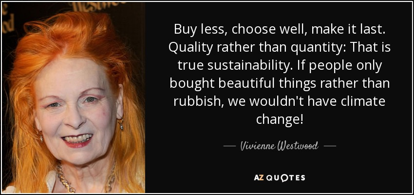 Buy less, choose well, make it last. Quality rather than quantity: That is true sustainability. If people only bought beautiful things rather than rubbish, we wouldn't have climate change! - Vivienne Westwood
