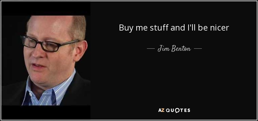 Buy me stuff and I'll be nicer - Jim Benton