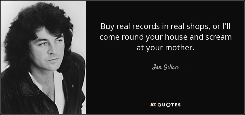Buy real records in real shops, or I'll come round your house and scream at your mother. - Ian Gillan
