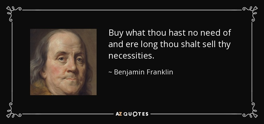 Buy what thou hast no need of and ere long thou shalt sell thy necessities. - Benjamin Franklin