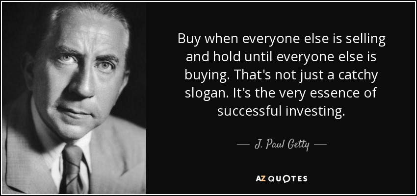 Buy when everyone else is selling and hold until everyone else is buying. That's not just a catchy slogan. It's the very essence of successful investing. - J. Paul Getty