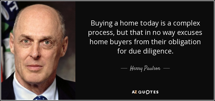 Buying a home today is a complex process, but that in no way excuses home buyers from their obligation for due diligence. - Henry Paulson