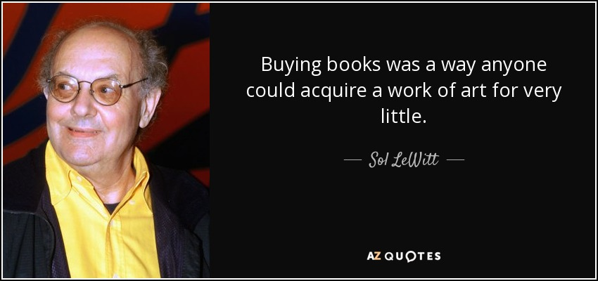 Buying books was a way anyone could acquire a work of art for very little. - Sol LeWitt