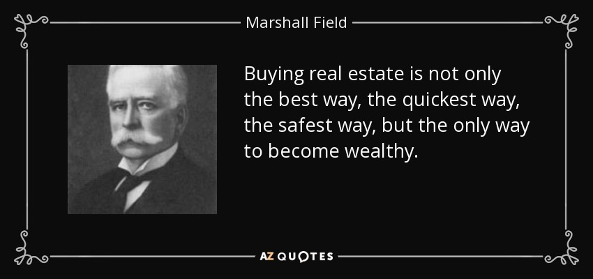 Buying real estate is not only the best way, the quickest way, the safest way, but the only way to become wealthy. - Marshall Field