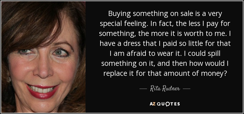 Buying something on sale is a very special feeling. In fact, the less I pay for something, the more it is worth to me. I have a dress that I paid so little for that I am afraid to wear it. I could spill something on it, and then how would I replace it for that amount of money? - Rita Rudner