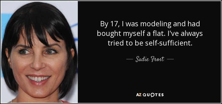 By 17, I was modeling and had bought myself a flat. I've always tried to be self-sufficient. - Sadie Frost