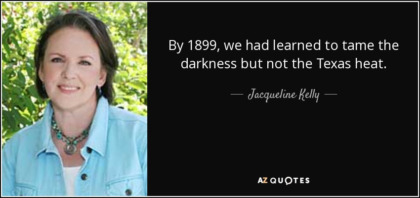 By 1899, we had learned to tame the darkness but not the Texas heat. - Jacqueline Kelly