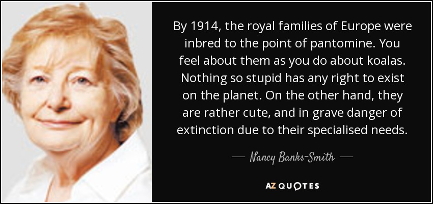 By 1914, the royal families of Europe were inbred to the point of pantomine. You feel about them as you do about koalas. Nothing so stupid has any right to exist on the planet. On the other hand, they are rather cute, and in grave danger of extinction due to their specialised needs. - Nancy Banks-Smith