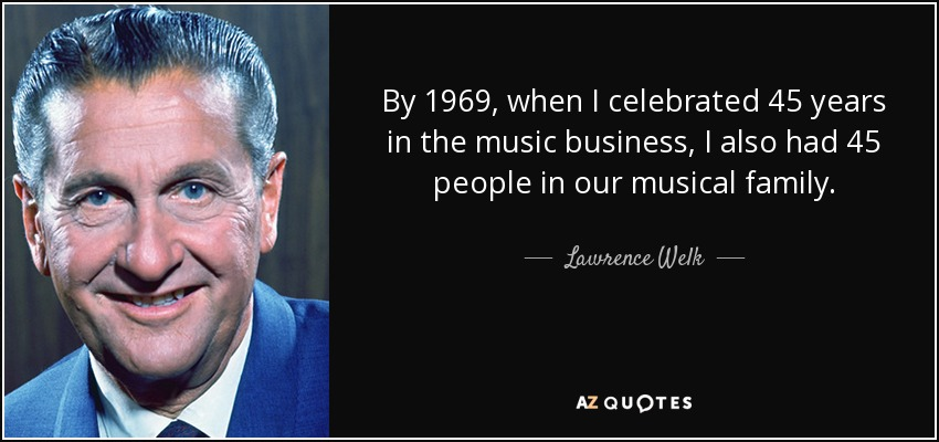 By 1969, when I celebrated 45 years in the music business, I also had 45 people in our musical family. - Lawrence Welk