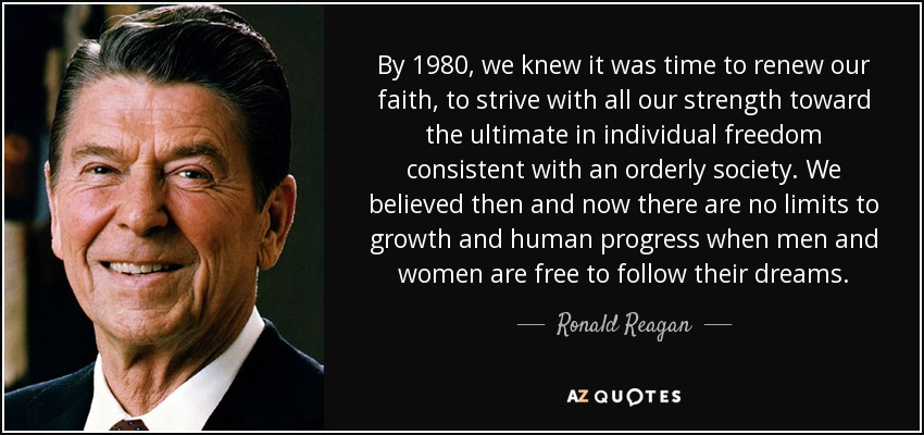 By 1980, we knew it was time to renew our faith, to strive with all our strength toward the ultimate in individual freedom consistent with an orderly society. We believed then and now there are no limits to growth and human progress when men and women are free to follow their dreams. - Ronald Reagan