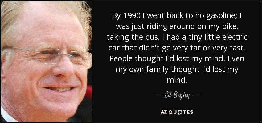 By 1990 I went back to no gasoline; I was just riding around on my bike, taking the bus. I had a tiny little electric car that didn't go very far or very fast. People thought I'd lost my mind. Even my own family thought I'd lost my mind. - Ed Begley, Jr.