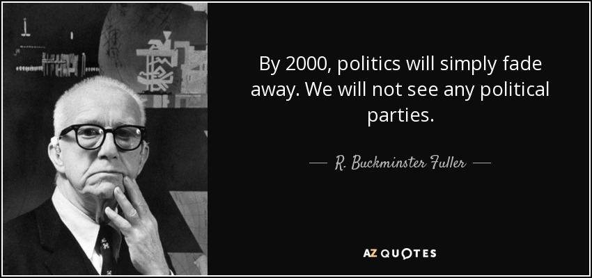 By 2000, politics will simply fade away. We will not see any political parties. - R. Buckminster Fuller