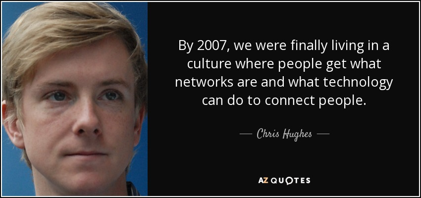 By 2007, we were finally living in a culture where people get what networks are and what technology can do to connect people. - Chris Hughes