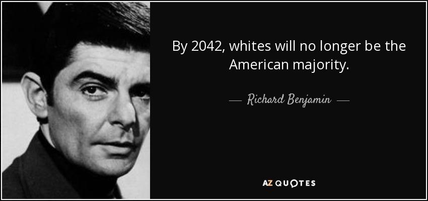 By 2042, whites will no longer be the American majority. - Richard Benjamin