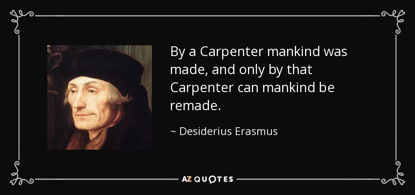 By a Carpenter mankind was made, and only by that Carpenter can mankind be remade. - Desiderius Erasmus