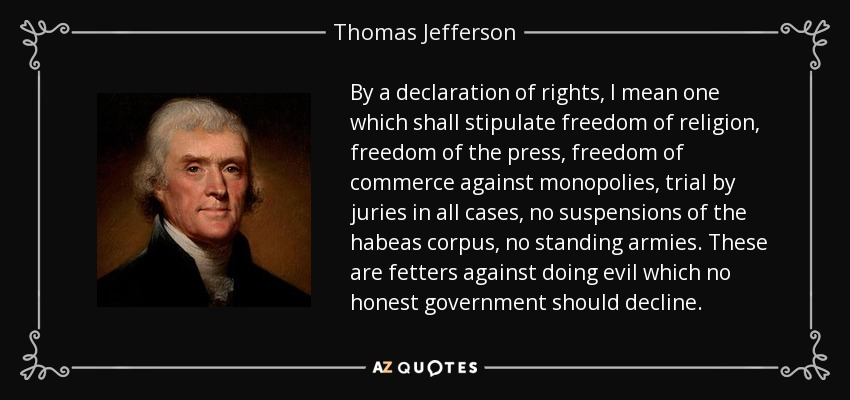 By a declaration of rights, I mean one which shall stipulate freedom of religion, freedom of the press, freedom of commerce against monopolies, trial by juries in all cases, no suspensions of the habeas corpus, no standing armies. These are fetters against doing evil which no honest government should decline. - Thomas Jefferson