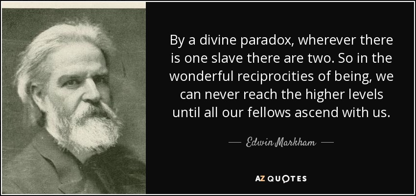 By a divine paradox, wherever there is one slave there are two. So in the wonderful reciprocities of being, we can never reach the higher levels until all our fellows ascend with us. - Edwin Markham