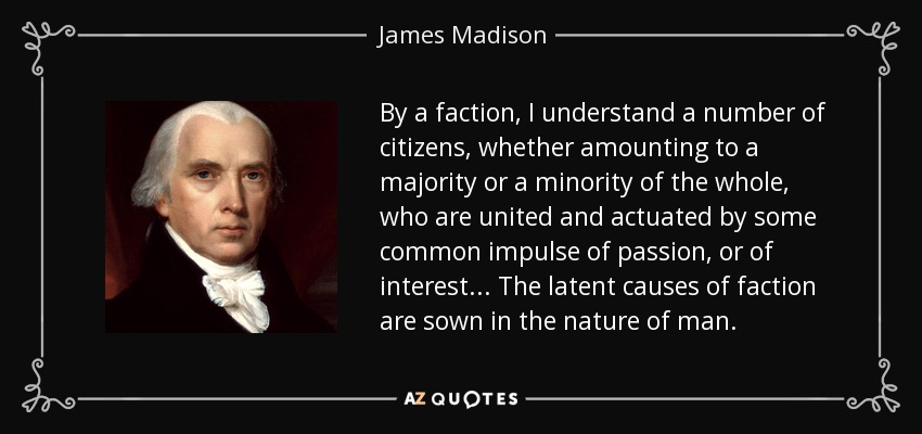By a faction, I understand a number of citizens, whether amounting to a majority or a minority of the whole, who are united and actuated by some common impulse of passion, or of interest... The latent causes of faction are sown in the nature of man. - James Madison