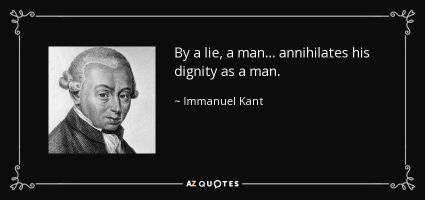 By a lie, a man... annihilates his dignity as a man. - Immanuel Kant