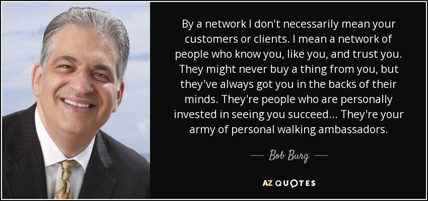 By a network I don't necessarily mean your customers or clients. I mean a network of people who know you, like you, and trust you. They might never buy a thing from you, but they've always got you in the backs of their minds. They're people who are personally invested in seeing you succeed... They're your army of personal walking ambassadors. - Bob Burg