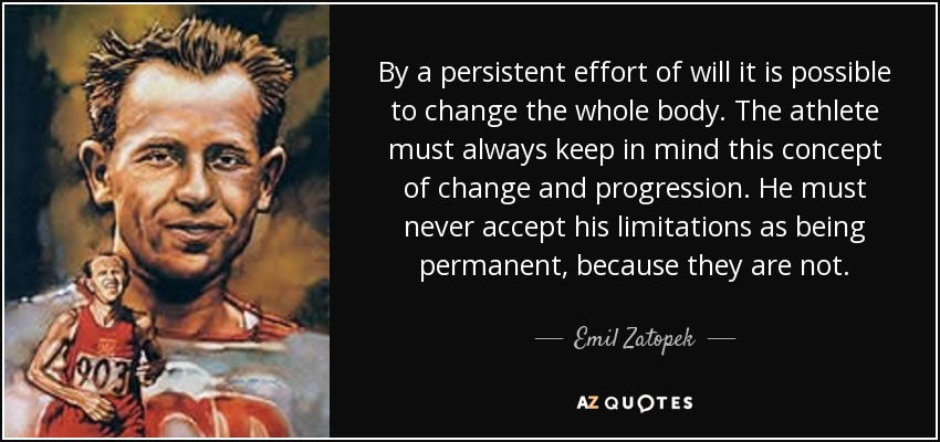 By a persistent effort of will it is possible to change the whole body. The athlete must always keep in mind this concept of change and progression. He must never accept his limitations as being permanent, because they are not. - Emil Zatopek