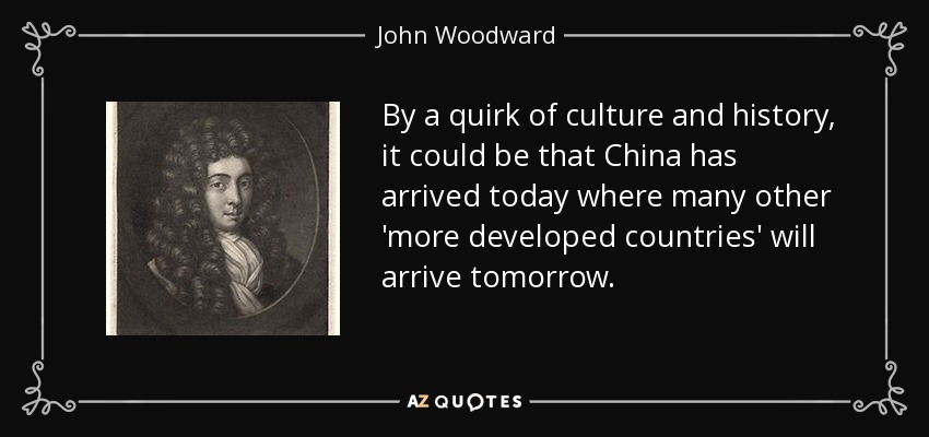 By a quirk of culture and history, it could be that China has arrived today where many other 'more developed countries' will arrive tomorrow. - John Woodward