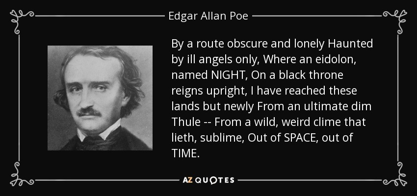 By a route obscure and lonely Haunted by ill angels only, Where an eidolon, named NIGHT, On a black throne reigns upright, I have reached these lands but newly From an ultimate dim Thule -- From a wild, weird clime that lieth, sublime, Out of SPACE, out of TIME. - Edgar Allan Poe