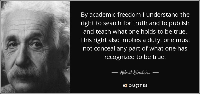 By academic freedom I understand the right to search for truth and to publish and teach what one holds to be true. This right also implies a duty: one must not conceal any part of what one has recognized to be true. - Albert Einstein