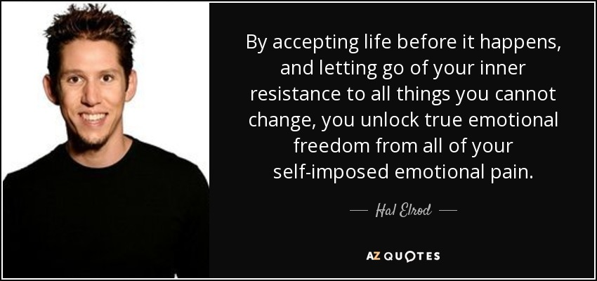 By accepting life before it happens, and letting go of your inner resistance to all things you cannot change, you unlock true emotional freedom from all of your self-imposed emotional pain. - Hal Elrod
