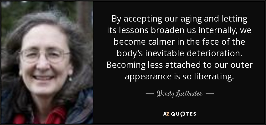 By accepting our aging and letting its lessons broaden us internally, we become calmer in the face of the body's inevitable deterioration. Becoming less attached to our outer appearance is so liberating. - Wendy Lustbader