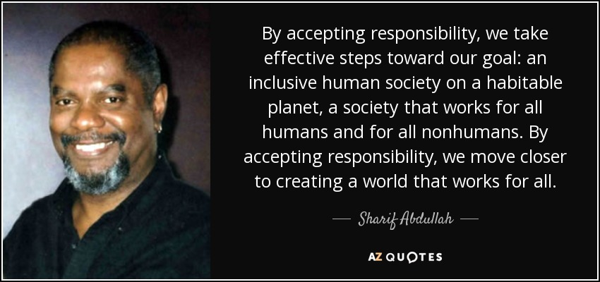 By accepting responsibility, we take effective steps toward our goal: an inclusive human society on a habitable planet, a society that works for all humans and for all nonhumans. By accepting responsibility, we move closer to creating a world that works for all. - Sharif Abdullah