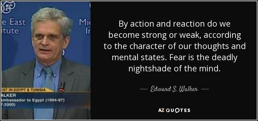 By action and reaction do we become strong or weak, according to the character of our thoughts and mental states. Fear is the deadly nightshade of the mind. - Edward S. Walker, Jr.
