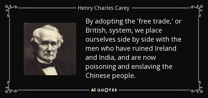 By adopting the 'free trade,' or British, system, we place ourselves side by side with the men who have ruined Ireland and India, and are now poisoning and enslaving the Chinese people. - Henry Charles Carey