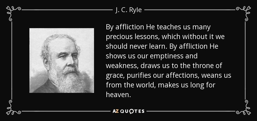 By affliction He teaches us many precious lessons, which without it we should never learn. By affliction He shows us our emptiness and weakness, draws us to the throne of grace, purifies our affections, weans us from the world, makes us long for heaven. - J. C. Ryle