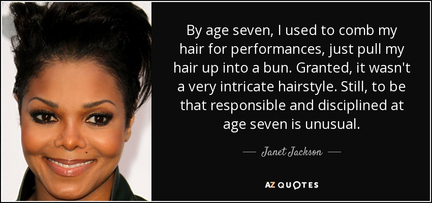 By age seven, I used to comb my hair for performances, just pull my hair up into a bun. Granted, it wasn't a very intricate hairstyle. Still, to be that responsible and disciplined at age seven is unusual. - Janet Jackson