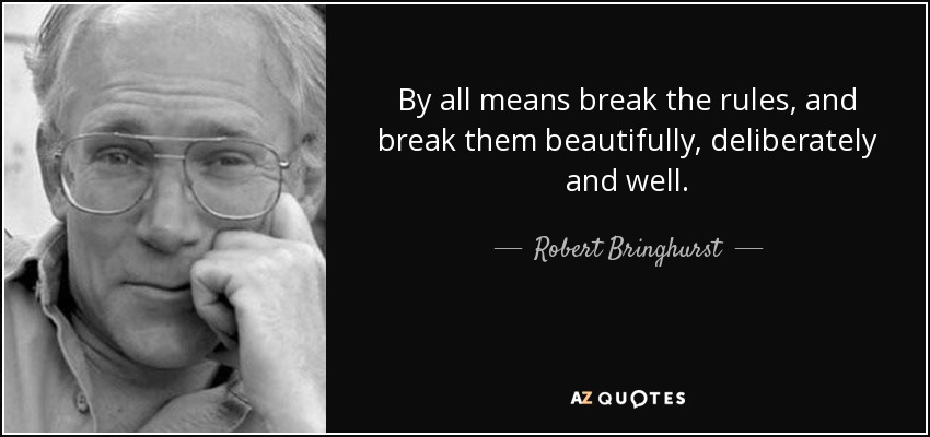 By all means break the rules, and break them beautifully, deliberately and well. - Robert Bringhurst