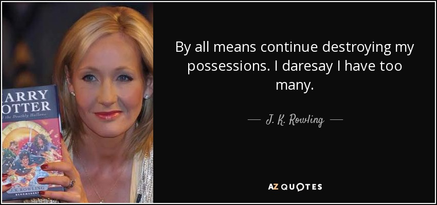 By all means continue destroying my possessions. I daresay I have too many. - J. K. Rowling
