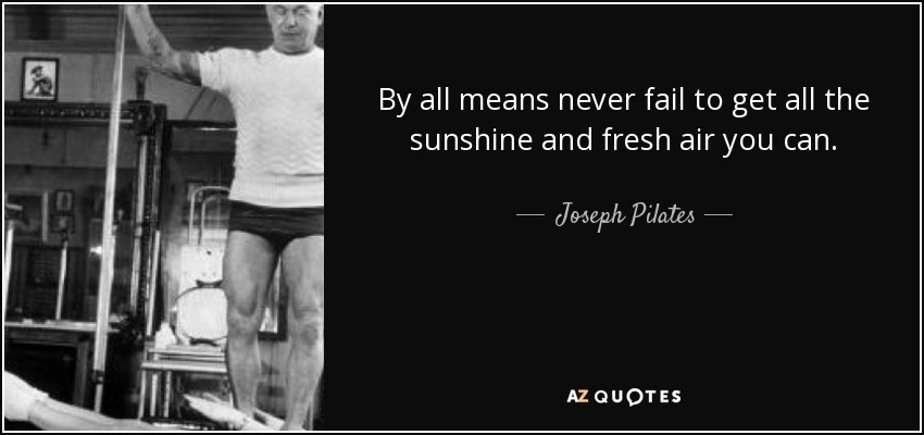 By all means never fail to get all the sunshine and fresh air you can. - Joseph Pilates