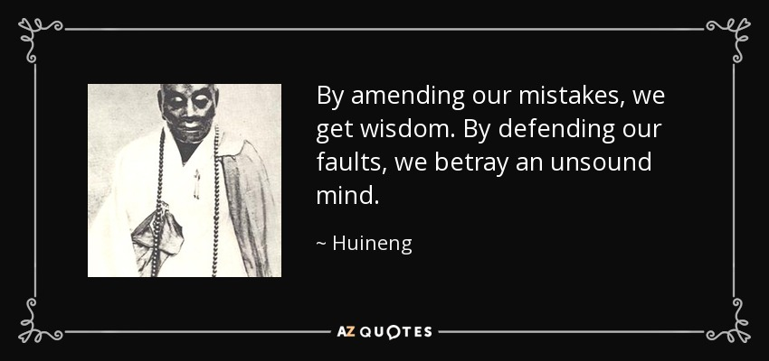 By amending our mistakes, we get wisdom. By defending our faults, we betray an unsound mind. - Huineng