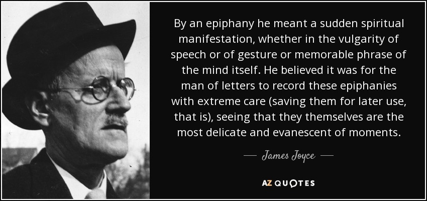 By an epiphany he meant a sudden spiritual manifestation, whether in the vulgarity of speech or of gesture or memorable phrase of the mind itself. He believed it was for the man of letters to record these epiphanies with extreme care (saving them for later use, that is), seeing that they themselves are the most delicate and evanescent of moments. - James Joyce