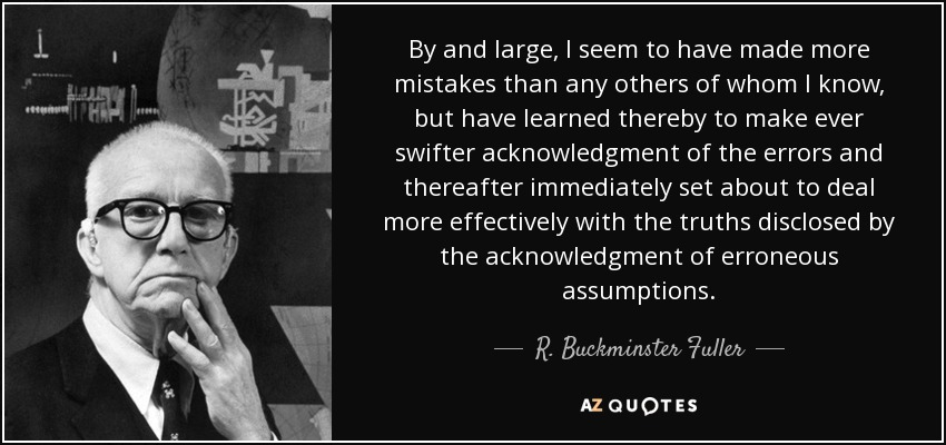 By and large, I seem to have made more mistakes than any others of whom I know, but have learned thereby to make ever swifter acknowledgment of the errors and thereafter immediately set about to deal more effectively with the truths disclosed by the acknowledgment of erroneous assumptions. - R. Buckminster Fuller
