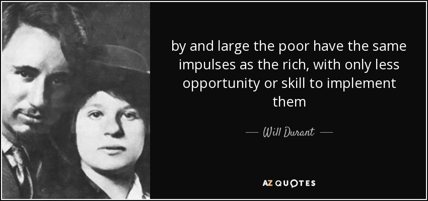 by and large the poor have the same impulses as the rich, with only less opportunity or skill to implement them - Will Durant